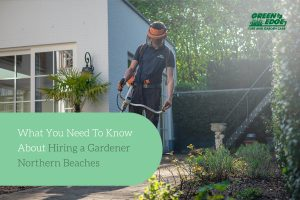What You Need To Know About Hiring a Gardener in the Northern Beaches
